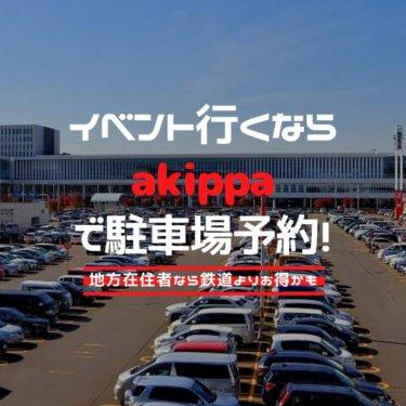 イベント行くならakippaで駐車場予約!地方在住者なら鉄道よりお得かも