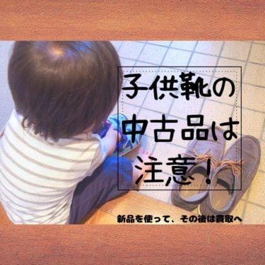 子供靴の中古品は注意!新品を使って、その後は買取へ